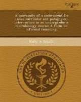 A Case-Study of a Socio-Scientific Issues Curricular and Pedagogical Intervention in an Undergraduate Microbiology Course: A Focus on Informal Reasoning.: Book by Kelly A Schalk