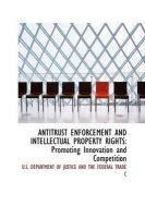 Antitrust Enforcement and Intellectual Property Rights: Promoting Innovation and Competition: Book by U.S. DEPARTMENT OF JUSTICE AND THE FEDER