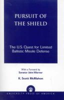Pursuit of the Shield: The U.S. Quest for Limited Ballistic Missile Defense: Book by K. Scott McMahon