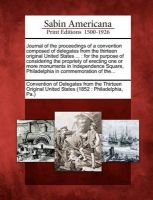 Journal of the Proceedings of a Convention Composed of Delegates from the Thirteen Original United States ...: For the Purpose of Considering the Propriety of Erecting One or More Monuments in Independence Square, Philadelphia in Commemoration of The...