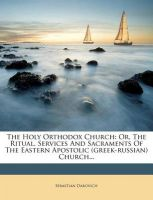 The Holy Orthodox Church: Or, the Ritual, Services and Sacraments of the Eastern Apostolic (Greek-Russian) Church...: Book by Sebastian Dabovich