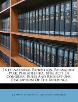International Exhibition, Fairmount Park, Philadelphia, 1876: Acts of Congress, Rules and Regulations, Description of the Buildings: Book by J L Smith, P.E RNT P.E M.a P.E M.a M.a M.a M.a