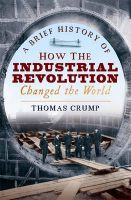 A Brief History of How the Industrial Revolution Changed the World: Book by Thomas Crump