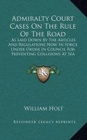Admiralty Court Cases on the Rule of the Road: As Laid Down by the Articles and Regulations Now in Force Under Order in Council for Preventing Collisions at Sea (1867)