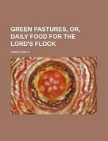 Green Pastures, Or, Daily Food for the Lord's Flock: Book by Colonel James Smith (University of Queensland, U.S. Air Force Academy)