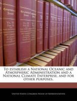 To Establish a National Oceanic and Atmospheric Administration and a National Climate Enterprise, and for Other Purposes.