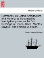 Normandy, Its Gothic Architecture and History: As Illustrated by Twenty-Five Photographs from Buildings in Rouen, Caen, Mantes, Bayeux, and Falaise. a Sketch.: Book by Frederic George Stephens