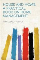 House and Home; a Practical Book on Home Management: Book by Mary Elizabeth Carter