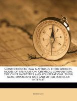 Confectioners' Raw Materials: Their Sources, Modes of Preparation, Chemical Composition, the Chief Imputities and Adulterations, Their More Important Uses and Other Points of Interest: Book by James Grant