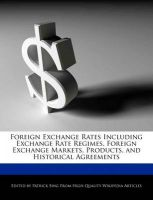 Foreign Exchange Rates Including Exchange Rate Regimes, Foreign Exchange Markets, Products, and Historical Agreements: Book by Patrick Sing