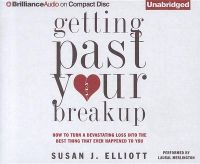 Getting Past Your Breakup: How to Turn a Devastating Loss Into the Best Thing That Ever Happened to You: Book by Susan J Elliott (McMaster University, Canada)