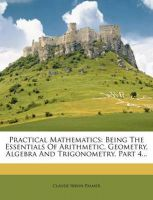 Practical Mathematics: Being the Essentials of Arithmetic, Geometry, Algebra and Trigonometry, Part 4...: Book by Claude Irwin Palmer