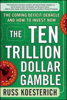 The Ten Trillion Dollar Gamble: The Coming Deficit Debacle and How to Invest Now: How Deficit Economics Will Change Our Global Financial Climate: Book by Russ Koesterich