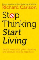 Stop Thinking, Start Living: Discover Lifelong Happiness: Book by Richard Carlson