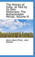 The History of India, as Told by Its Own Historians: The Muhammadan Period, Volume III: Book by Henry Miers Elliot