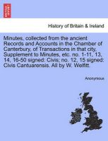 Minutes, Collected from the Ancient Records and Accounts in the Chamber of Canterbury, of Transactions in That City, Supplement to Minutes, Etc. No. 1-11, 13, 14, 16-50 Signed: Civis; No. 12, 15 Signed: Civis Cantuarensis. All by W. Welfitt.: Book by Anonymous
