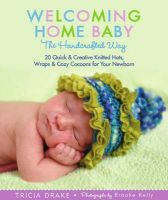 Welcoming Home Baby the Handcrafted Way: 20 Quick and Creative Knitted Hats, Wraps, and Cocoons for Your Newborn: Book by Tricia Drake