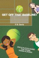 Get Off That Baseline!: Uncle Floyd's Guide for Rising Young Tennis Players: Book by F B Davis