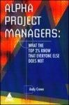 ALPHA PROJECT MANAGERS: WHAT THE TOP 2% KNOW THAT EVERYONE ELSE DOES NOT 1st Edition: Book by Andy Crowe