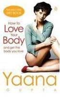How to Love Your Body and Get the Body You Love: Book by Yaana Gupta