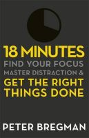 18 Minutes: Find Your Focus, Master Distraction and Get the Right Things Done: Book by Peter Bregman