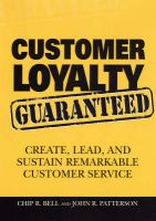 Customer Loyalty Guaranteed: Create, Lead, and Sustain Remarkable Customer Service: Book by Chip R. Bell