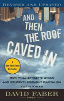 And Then the Roof Caved In: How Wall Street's Greed and Stupidity Brought Capitalism to Its Knees: Book by David Faber