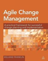 Agile Change Management: A Practical Framework for Successful Change Planning and Implementation: Book by Melanie Franklin