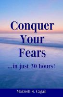 Conquer Your Fears in 30 Hours: A Practical Guide to Ridding Yourself of Fears, Worries and Frustrations: Book by Maxwell S Cagan