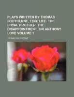 Plays Written by Thomas Southerne, Esq Volume 1; Life. the Loyal Brother. the Disappointment. Sir Anthony Love: Book by Thomas Southerne