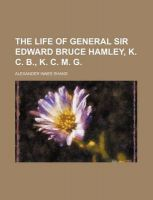 The Life of General Sir Edward Bruce Hamley, K. C. B., K. C. M. G: Book by Alexander Innes Shand