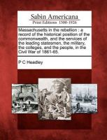 Massachusetts in the Rebellion: A Record of the Historical Position of the Commonwealth, and the Services of the Leading Statesmen, the Military, the Colleges, and the People, in the Civil War of 1861-65.: Book by P C Headley
