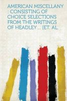 American Miscellany: Consisting of Choice Selections from the Writings of Headley ... [Et. Al.