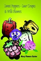 Sweet Peppers-sour Grapes & Wild Flowers: Book by Mary Flowers Carter