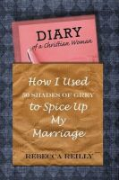 Diary of a Christian Woman: How I Used 50 Shades of Grey to Spice Up My Marriage: Book by Rebecca Reilly