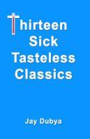 Thirteen Sick Tasteless Classics: Book by Jay Dubya