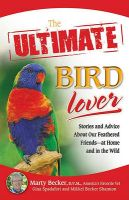 The Ultimate Bird Lover: Stories and Advice on Our Feathered Friends at Home and in the Wild: Book by Marti Becker