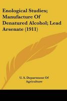 Enological Studies; Manufacture of Denatured Alcohol; Lead Arsenate (1911): Book by S Department of Agriculture U S Department of Agriculture