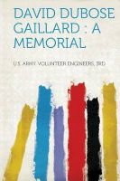 David Dubose Gaillard: a Memorial: Book by U.S. Army. Volunteer Engineers 3rd