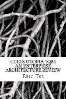 Cults Utopia 1q84 an Enterprise Architecture Review: Book by MR Eric Tse