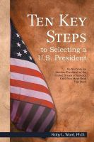 Ten Key Steps to Selecting a U.S. President: Do Not Vote for Another President of the United States of America Until You Have Read This Book: Book by Ph.D. Ruby L. Ward