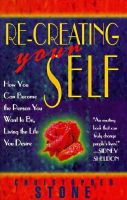 Re-creating Your Self: How You Can Become the Person You Want to be, Living the Life You Desire: Book by Christopher Stone