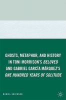 Ghosts, Metaphor, and History in Toni Morrison's Beloved and Gabriel Garcia Marquez's One Hundred Years of Solitude: Book by Daniel Erickson