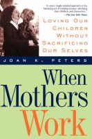 When Mothers Work: Loving Our Children without Sacrificing Ourselves: Book by John K. Peters