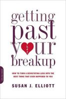 Getting Past Your Breakup: How to Turn a Devastating Loss into the Best Thing That Ever Happened to You: Book by Susan Elliott