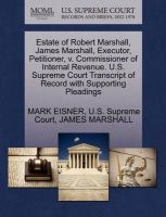 Estate of Robert Marshall, James Marshall, Executor, Petitioner, V. Commissioner of Internal Revenue. U.S. Supreme Court Transcript of Record with Supporting Pleadings: Book by Mark Eisner