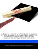 A Guide to Nursing as a Profession Including Its History, Basic Education, Areas of Practice Such as School Nursing, Child Health Nursing, Credentials Needed, and More: Book by Laura Vermon