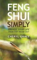 Feng Shui Simply Change Your Life From The Inside Out: Book by Cheryl Grace