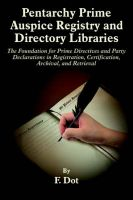 Pentarchy Prime Auspice Registry and Directory Libraries: The Foundation for Prime Directives and Party Declarations in Registration, Certification, Archival, and Retrieval: Book by F. Dot