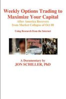 Weekly Options Trading to Maximize Your Capital: After America Recovers from Market Collapse Oct 08: Book by Jon Schiller Phd